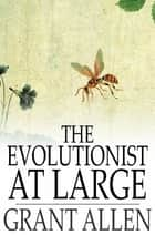 The Evolutionist at Large ebook by Grant Allen