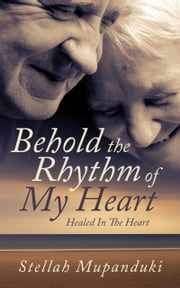 Behold The Rhythm Of My Heart: Healed In The Heart ebook by Stellah Mupanduki