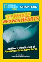 National Geographic Kids Chapters: The Whale Who Won Hearts: And More True Stories of Adventures with Animals (National Geographic Kids Chapters) ebook by Brian Skerry, Kathleen Weidner Zoehfeld, National Geographic Kids