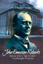 John Emerson Roberts: Kansas City's ''Up-to-date'' Freethought Preacher ebook by Ellen Roberts Young