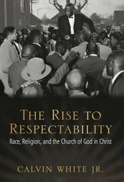 The Rise to Respectability - Race, Religion, and the Church of God in Christ ebook by Calvin White Jr.