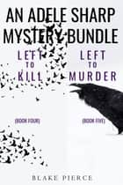 An Adele Sharp Mystery Bundle: Left to Kill (#4) and Left to Murder (#5) ebook by Blake Pierce