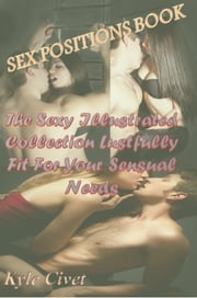 Sex Positions Book: The Sexy Illustrated Collection Lustfully Fit For Your Sensual Needs ebook by Kyle Civet
