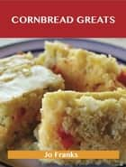 Cornbread Greats: Delicious Cornbread Recipes, The Top 83 Cornbread Recipes ebook by Jo Franks