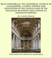 Bell's Cathedrals: The Cathedral Church of Manchester. A Short History and Description of the Church and of the Collegiate Buildings Now Known as Chetham's Hospital ebook by Rev. Thomas Perkins