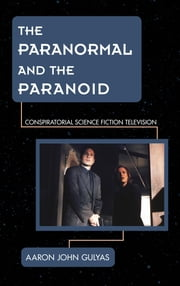 The Paranormal and the Paranoid - Conspiratorial Science Fiction Television ebook by Aaron John Gulyas