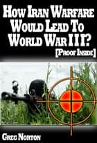 The Insiders: How Iran Warfare Will Lead To World War 3? [Proof Inside] ebook by Greg Norton