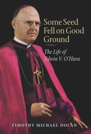 Some Seed Fell on Good Ground - The Life of Edwin V. O'Hara ebook by Timothy Michael Dolan