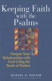 Keeping Faith with the Psalms - Deepen Your Relationship with God Using the Book of Psalms ebook by Daniel F. Polish, PhD