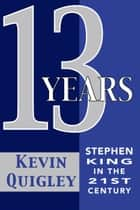 Thirteen Years: Stephen King in the Twenty-First Century ebook by Kevin Quigley