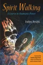 Spirit Walking - A Course in Shamanic Power ebook by Sandra Ingerman, Evelyn C. Rysdyk