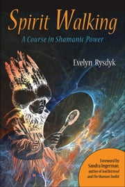Spirit Walking - A Course in Shamanic Power ebook by Sandra Ingerman,Evelyn C. Rysdyk