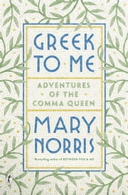 Greek to Me - Adventures of the Comma Queen ebook by Mary Norris