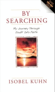 By Searching - My Journey Through Doubt Into Faith eBook by Isobel Kuhn