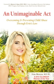 An Unimaginable Act - Overcoming and Preventing Child Abuse Through Erin's Law ebook by Erin Merryn