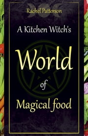 A Kitchen Witch's World of Magical Food ebook by Rachel Patterson