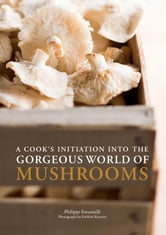 A Cook's Initiation into the Gorgeous World of Mushrooms ebook by Philippe Emanuelli