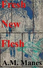 Fresh New Flesh ebook by A.M. Manes