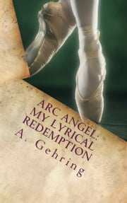 Arc Angel: My Lyrical Redemption ebook by A. Gehring