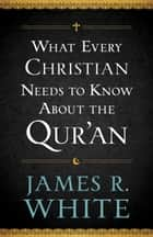 What Every Christian Needs to Know About the Qur'an ebook by James R. White