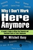 Why I Don't Work Here Anymore - A Leader's Guide to Offset the Financial and Emotional Costs of Toxic Employees ebook by Mitchell Kusy