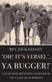"""Oh! It's Yersel', Ya Bugger!"" - A Scottish Minister Looks Back on a Life of Surprises ebook by Rev. Jack Kellet"