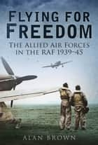 Flying for Freedom - The Allied Air Forces in the RAF 1939-45 ebook by Alan Brown