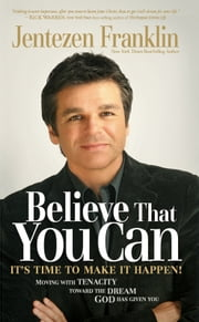 Believe That You Can - Moving with Faith and Tenacity to the Dream God Has Given You ebook by Jentezen Franklin