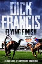 Flying Finish - A classic racing mystery from the king of crime ebook by Dick Francis