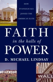Faith in the Halls of Power: How Evangelicals Joined the American Elite ebook by D. Michael Lindsay