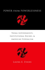 Power from Powerlessness: Tribal Governments, Institutional Niches, and American Federalism ebook by Laura E. Evans