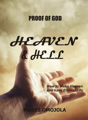 Proof Of God: Heaven and Hell - How to Make Heaven and Have Eternal Life ebook by Moses Omojola