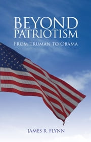 Beyond Patriotism - From Truman to Obama ebook by James R. Flynn