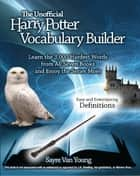 The Unofficial Harry Potter Vocabulary Builder - Learn the 3,000 Hardest Words from All Seven Books and Enjoy the Series More ebook by Sayre Van Young