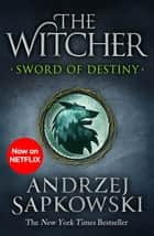 Sword of Destiny - Tales of the Witcher – Now a major Netflix show ebook by Andrzej Sapkowski, David French