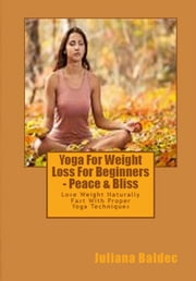 Yoga For Weight Loss For Beginners - Peace & Bliss - Lose Weight Naturally Fast With Proper Yoga Techniques ebook by Juliana Baldec