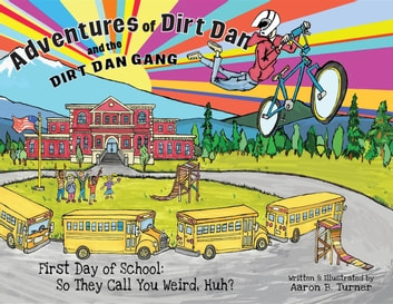 Adventures of Dirt Dan and the Dirt Dan Gang: First Day of School - So They Call You Weird, Huh? eBook by Aaron Turner