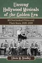 Unsung Hollywood Musicals of the Golden Era - 50 Overlooked Films and Their Stars, 1929-1939 ebook by Edwin M. Bradley