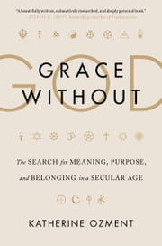 Grace Without God - The Search for Meaning, Purpose, and Belonging in a Secular Age ebook by Katherine Ozment