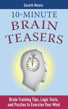 10-Minute Brain Teasers - Brain-Training Tips, Logic Tests, and Puzzles to Exercise Your Mind ebook by Gareth Moore