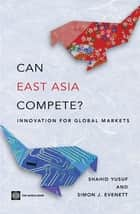 Can East Asia Compete?: Innovation For Global Markets ebook by Yusuf Shahid; Evenett Simon J.