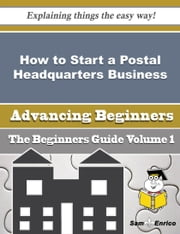 How to Start a Postal Headquarters Business (Beginners Guide) - How to Start a Postal Headquarters Business (Beginners Guide) ebook by Brinda Lynn