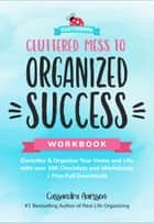 Cluttered Mess to Organized Success Workbook - Declutter & Organize Your Home and Life with over 100 Checklists and Worksheets ebook by Cassandra Aarssen