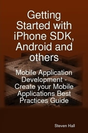 Getting Started with iPhone SDK, Android and others: Mobile Application Development - Create your Mobile Applications Best Practices Guide ebook by Steven Hall