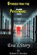Stories from the Psych Ward: Eva's Story ebook by Robert Bowker