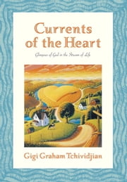 Currents of the Heart - Glimpses of God in the Stream of Life ebook by Gigi Graham Tchividjian