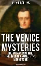 THE VENICE MYSTERIES: The Woman in White, The Haunted Hotel & The Moonstone (3 Books in One Edition) ebook by Wilkie Collins