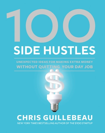 100 Side Hustles - Unexpected Ideas for Making Extra Money Without Quitting Your Day Job ebook by Chris Guillebeau