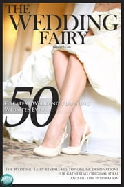50 Greatest Wedding Planning Websites Ever! - The Wedding Fairy reveals his top online destinations for gathering original ideas and big day inspiration ebook by The Wedding Fairy George Watts