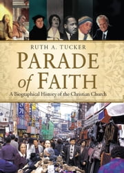 Parade of Faith: A Biographical History of the Christian Church - A Biographical History of the Christian Church ebook by Ruth A. Tucker